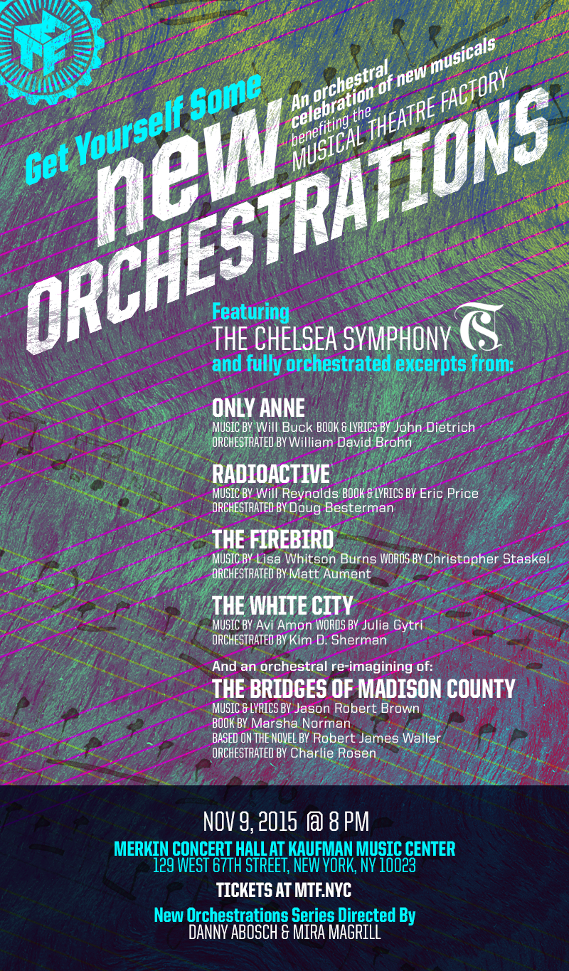 "Musical Theatre Factory and The Chelsea Symphony invite you to Get Yourself Some NEW ORCHESTRATIONS! An orchestral celebration of new musicals, benefiting the Musical Theatre Factory Featuring The Chelsea Symphony premiering fully orchestrated excerpts from: THE FIREBIRD Music by Lisa Whitson Burns Words by Christopher Staskel Orchestrated by Matt Aument ONLY ANNE Music by Will Buck Book and Lyrics by John Dietrich Orchestrated by William David Brohn RADIOACTIVE Music by Will Reynolds Book and Lyrics by Eric Price Orchestrated by Doug Besterman THE WHITE CITY Music by Avi Amon Words by Julia Gytri Orchestrated by Kim D. Sherman And an orchestral re-imagining of: THE BRIDGES OF MADISON COUNTY Music and Lyrics by Jason Robert Brown Book by Marsha Norman Based on the Novel by Robert James Waller Orchestrated by Charlie Rosen Also featuring a special Charlie Rosen orchestration of ""Broadway, Here I Come!"" by Joe Iconis (featured on NBC's SMASH) November 9th, 2015 8:00 PM Merkin Concert Hall at Kaufman Music Center 129 West 67th Street New York, NY 10023 Tickets at www.mtf.nyc NEW ORCHESTRATIONS Series Directed By Danny Abosch and Mira Magrill"